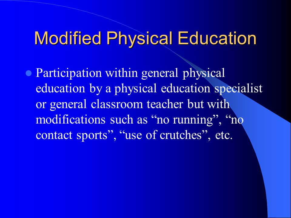 Modified Physical Education Participation within general physical education by a physical education specialist or general classroom teacher but with modifications such as no running , no contact sports , use of crutches , etc.