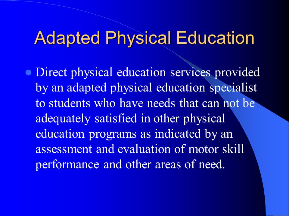 Adapted Physical Education Direct physical education services provided by an adapted physical education specialist to students who have needs that can not be adequately satisfied in other physical education programs as indicated by an assessment and evaluation of motor skill performance and other areas of need.