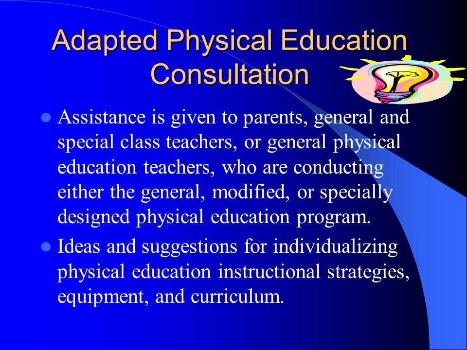 Adapted Physical Education Consultation Assistance is given to parents, general and special class teachers, or general physical education teachers, who are conducting either the general, modified, or specially designed physical education program.