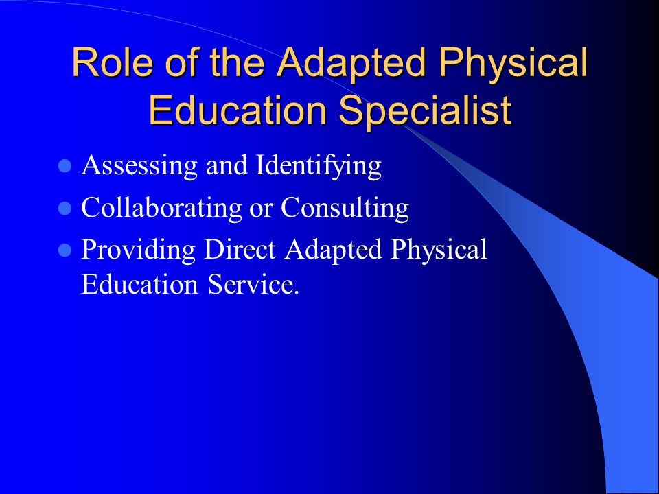 Role of the Adapted Physical Education Specialist Assessing and Identifying Collaborating or Consulting Providing Direct Adapted Physical Education Service.