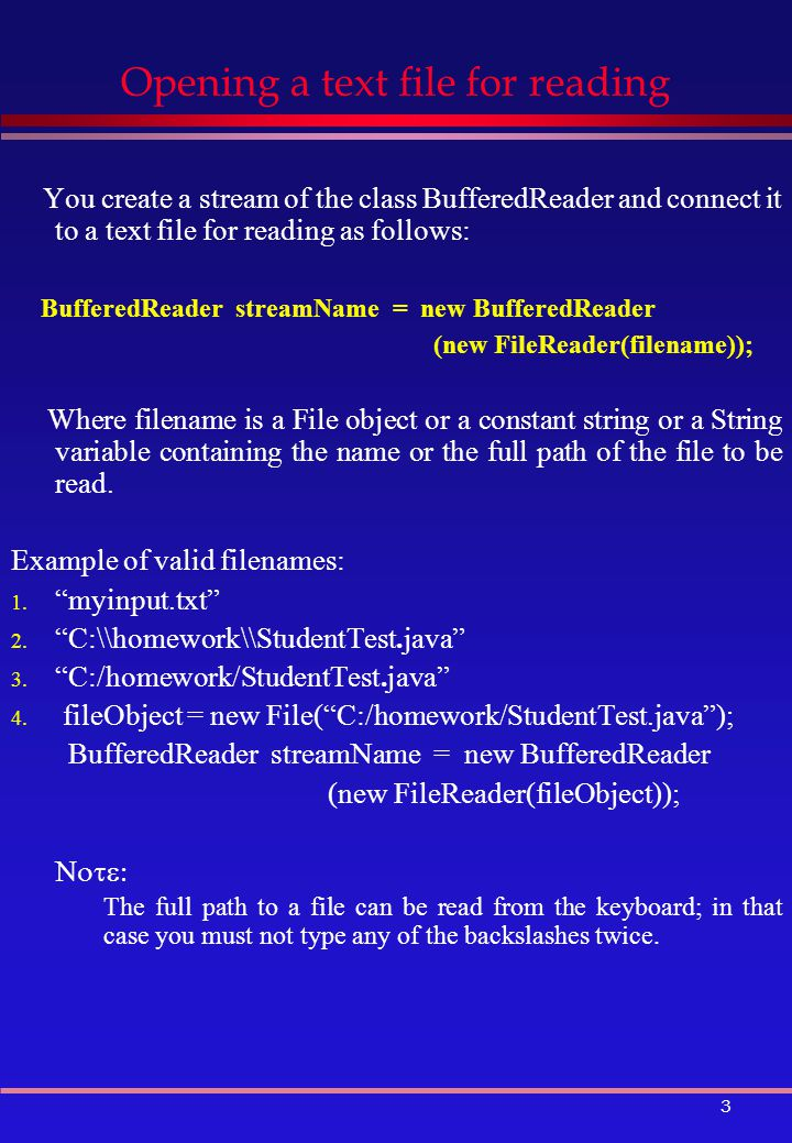 3 Opening a text file for reading You create a stream of the class BufferedReader and connect it to a text file for reading as follows: BufferedReader streamName = new BufferedReader (new FileReader(filename)); Where filename is a File object or a constant string or a String variable containing the name or the full path of the file to be read.