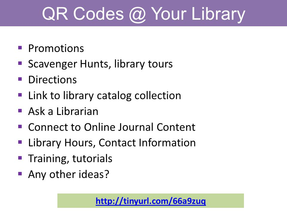 QR Your Library  Promotions  Scavenger Hunts, library tours  Directions  Link to library catalog collection  Ask a Librarian  Connect to Online Journal Content  Library Hours, Contact Information  Training, tutorials  Any other ideas.
