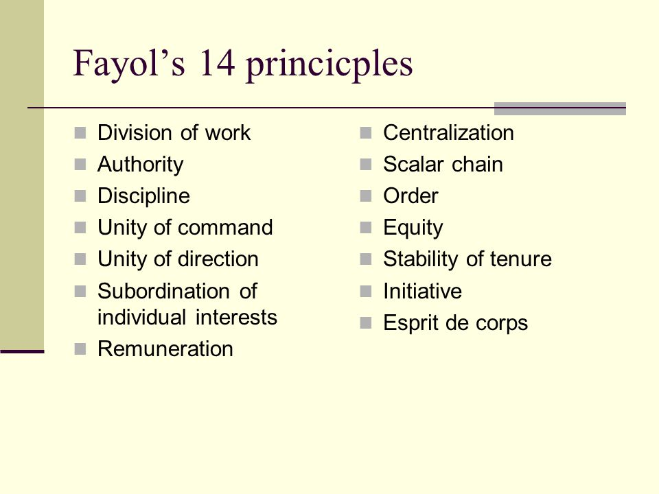 Fayol's 14 princicples Division of work Authority Discipline Unity of command Unity of direction Subordination of individual interests Remuneration Centralization Scalar chain Order Equity Stability of tenure Initiative Esprit de corps