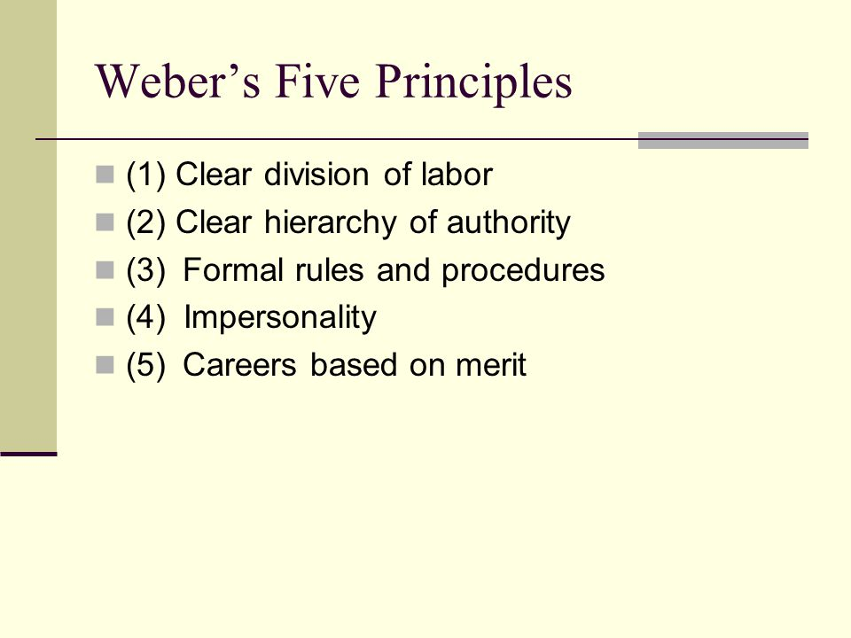 Weber's Five Principles (1) Clear division of labor (2) Clear hierarchy of authority (3) Formal rules and procedures (4) Impersonality (5) Careers based on merit