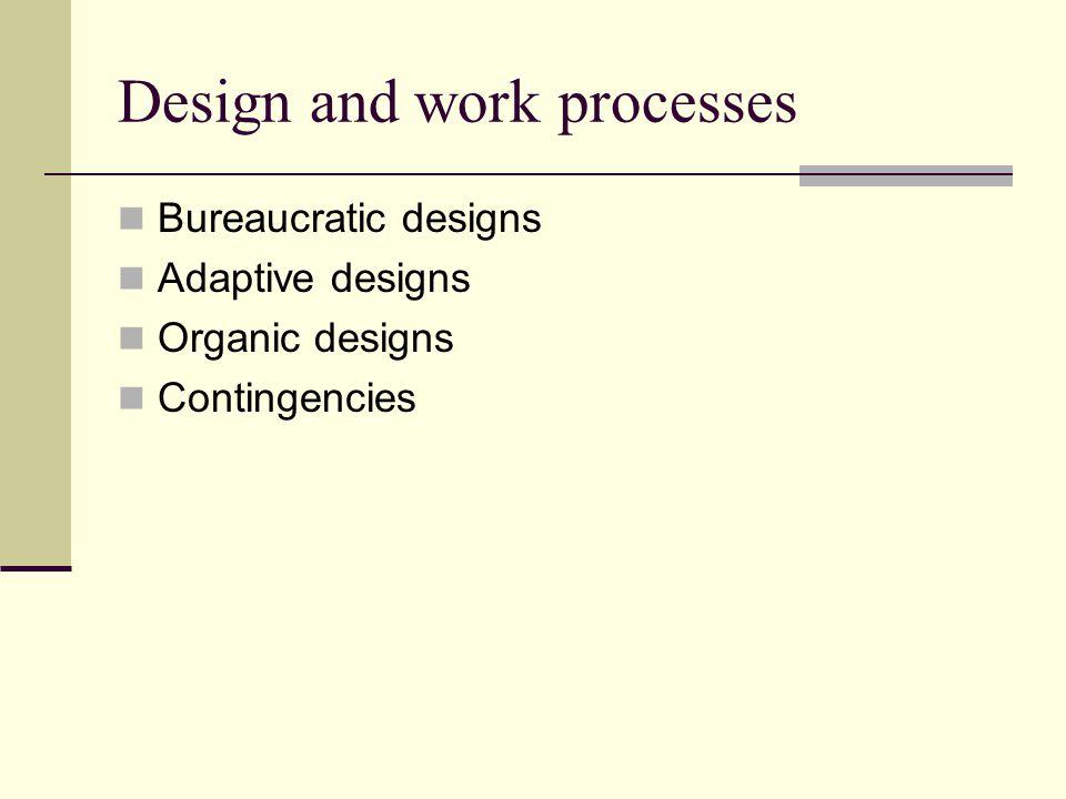 Design and work processes Bureaucratic designs Adaptive designs Organic designs Contingencies