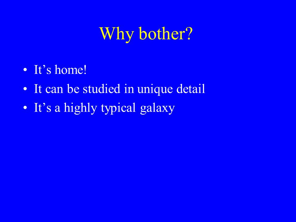 Why bother It's home! It can be studied in unique detail It's a highly typical galaxy