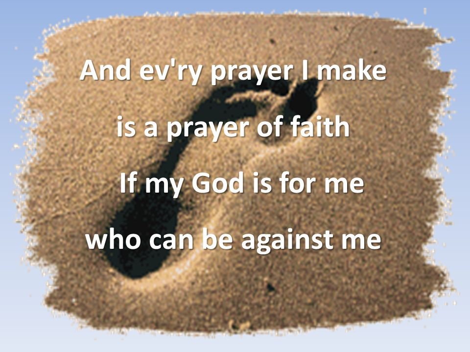 And ev ry prayer I make is a prayer of faith If my God is for me who can be against me