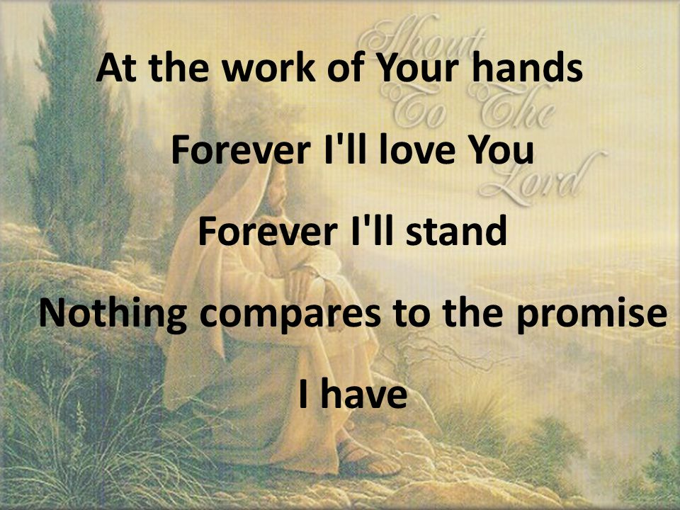 At the work of Your hands Forever I ll love You Forever I ll stand Nothing compares to the promise I have