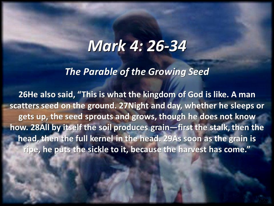 Mark 4: The Parable of the Growing Seed 26He also said, This is what the kingdom of God is like.
