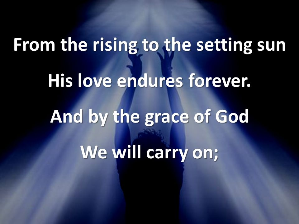 From the rising to the setting sun His love endures forever.