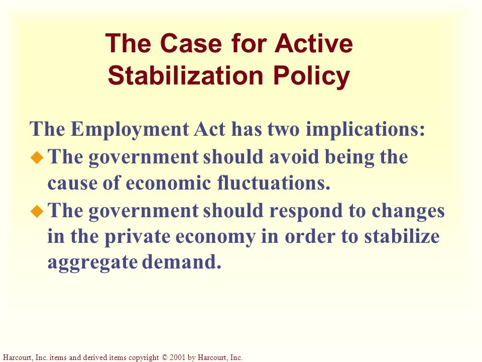 The Case for Active Stabilization Policy The Employment Act has two implications: u The government should avoid being the cause of economic fluctuations.