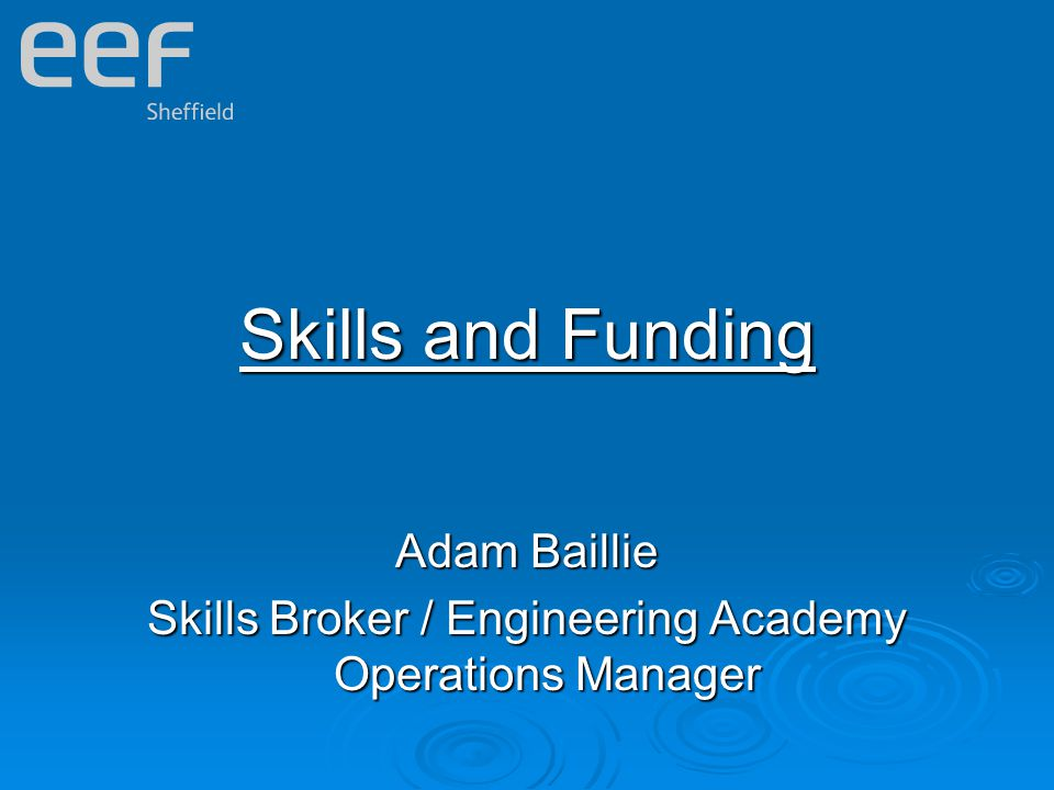Skills and Funding Adam Baillie Skills Broker / Engineering Academy Operations Manager