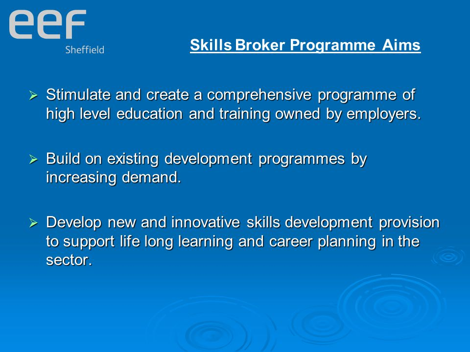 Skills Broker Programme Aims  Stimulate and create a comprehensive programme of high level education and training owned by employers.