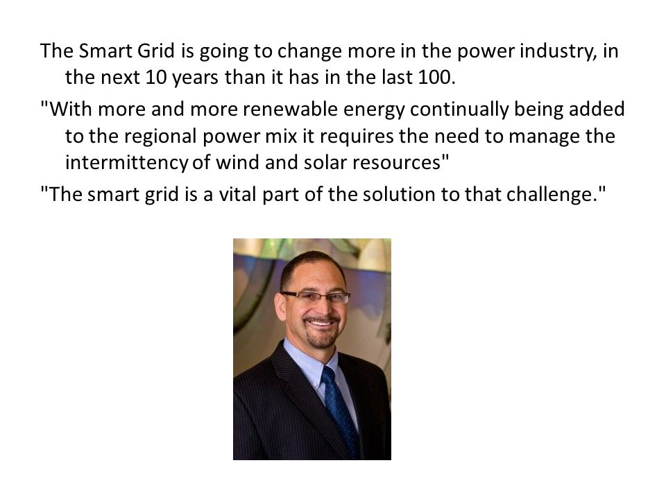 The Smart Grid is going to change more in the power industry, in the next 10 years than it has in the last 100.