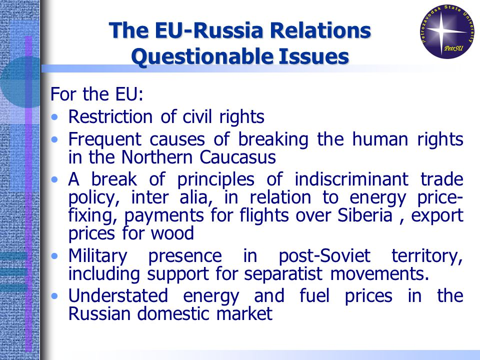 The EU-Russia Relations Questionable Issues For the EU: Restriction of civil rights Frequent causes of breaking the human rights in the Northern Caucasus A break of principles of indiscriminant trade policy, inter alia, in relation to energy price- fixing, payments for flights over Siberia, export prices for wood Military presence in post-Soviet territory, including support for separatist movements.