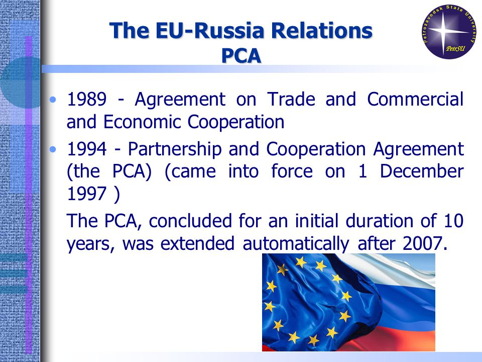 The EU-Russia Relations PCA Agreement on Trade and Commercial and Economic Cooperation Partnership and Cooperation Agreement (the PCA) (came into force on 1 December 1997 ) The PCA, concluded for an initial duration of 10 years, was extended automatically after 2007.