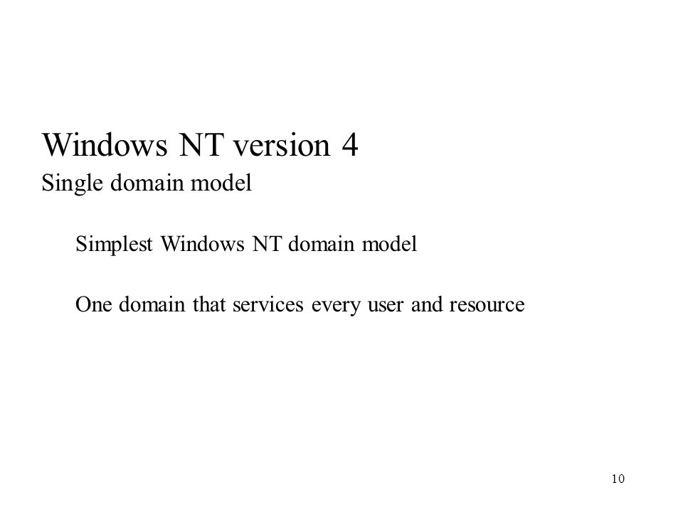 10 Windows NT version 4 Single domain model Simplest Windows NT domain model One domain that services every user and resource