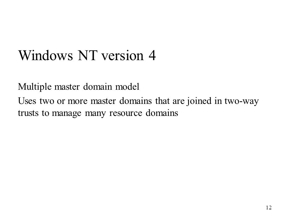 12 Windows NT version 4 Multiple master domain model Uses two or more master domains that are joined in two-way trusts to manage many resource domains
