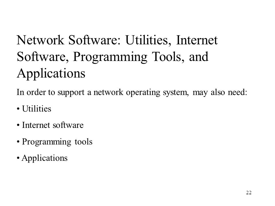 22 Network Software: Utilities, Internet Software, Programming Tools, and Applications In order to support a network operating system, may also need: Utilities Internet software Programming tools Applications