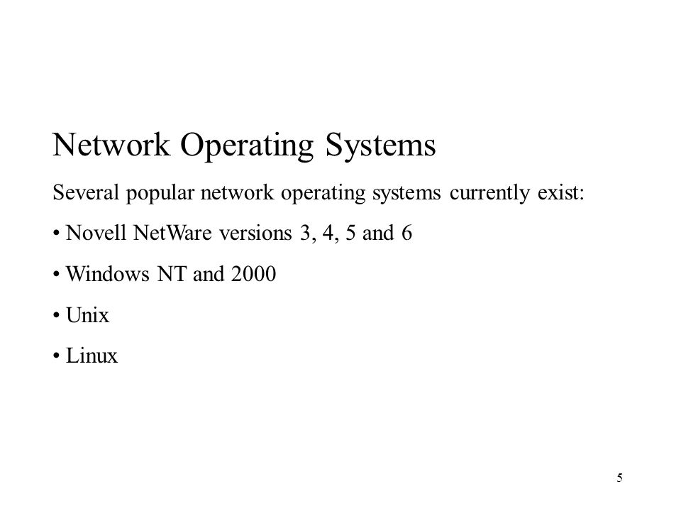 5 Network Operating Systems Several popular network operating systems currently exist: Novell NetWare versions 3, 4, 5 and 6 Windows NT and 2000 Unix Linux
