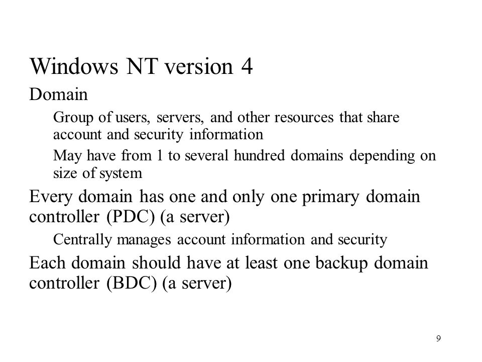 9 Windows NT version 4 Domain Group of users, servers, and other resources that share account and security information May have from 1 to several hundred domains depending on size of system Every domain has one and only one primary domain controller (PDC) (a server) Centrally manages account information and security Each domain should have at least one backup domain controller (BDC) (a server)