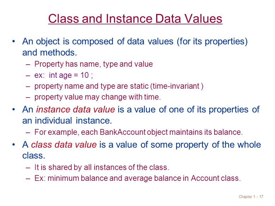 Chapter Class and Instance Data Values An object is composed of data values (for its properties) and methods.