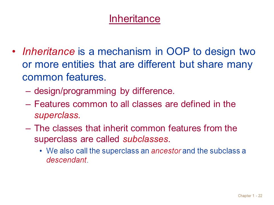 Chapter Inheritance Inheritance is a mechanism in OOP to design two or more entities that are different but share many common features.