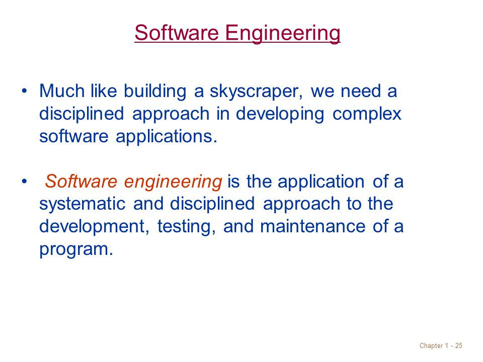 Chapter Software Engineering Much like building a skyscraper, we need a disciplined approach in developing complex software applications.