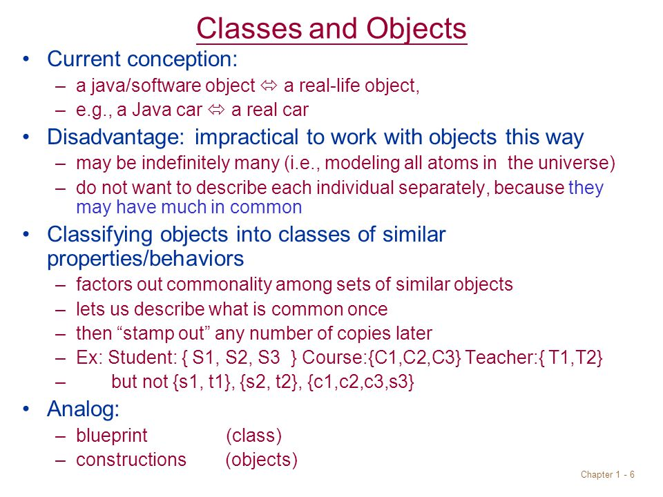 Chapter Classes and Objects Current conception: –a java/software object  a real-life object, –e.g., a Java car  a real car Disadvantage: impractical to work with objects this way –may be indefinitely many (i.e., modeling all atoms in the universe) –do not want to describe each individual separately, because they may have much in common Classifying objects into classes of similar properties/behaviors –factors out commonality among sets of similar objects –lets us describe what is common once –then stamp out any number of copies later –Ex: Student: { S1, S2, S3 } Course:{C1,C2,C3} Teacher:{ T1,T2} – but not {s1, t1}, {s2, t2}, {c1,c2,c3,s3} Analog: –blueprint (class) –constructions (objects)