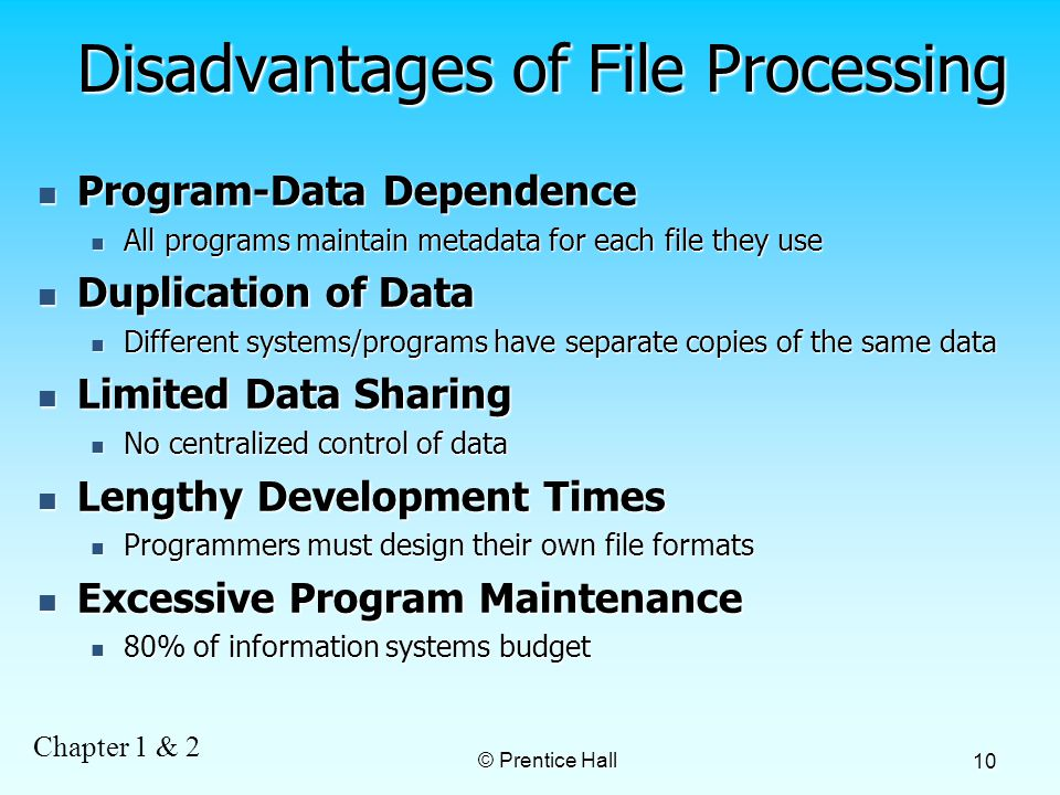 Chapter 1 & 2 © Prentice Hall 10 Disadvantages of File Processing Program-Data Dependence Program-Data Dependence All programs maintain metadata for each file they use All programs maintain metadata for each file they use Duplication of Data Duplication of Data Different systems/programs have separate copies of the same data Different systems/programs have separate copies of the same data Limited Data Sharing Limited Data Sharing No centralized control of data No centralized control of data Lengthy Development Times Lengthy Development Times Programmers must design their own file formats Programmers must design their own file formats Excessive Program Maintenance Excessive Program Maintenance 80% of information systems budget 80% of information systems budget