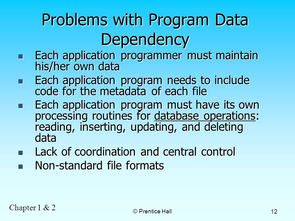 Chapter 1 & 2 © Prentice Hall 12 Problems with Program Data Dependency Each application programmer must maintain his/her own data Each application programmer must maintain his/her own data Each application program needs to include code for the metadata of each file Each application program needs to include code for the metadata of each file Each application program must have its own processing routines for database operations: reading, inserting, updating, and deleting data Each application program must have its own processing routines for database operations: reading, inserting, updating, and deleting data Lack of coordination and central control Lack of coordination and central control Non-standard file formats Non-standard file formats