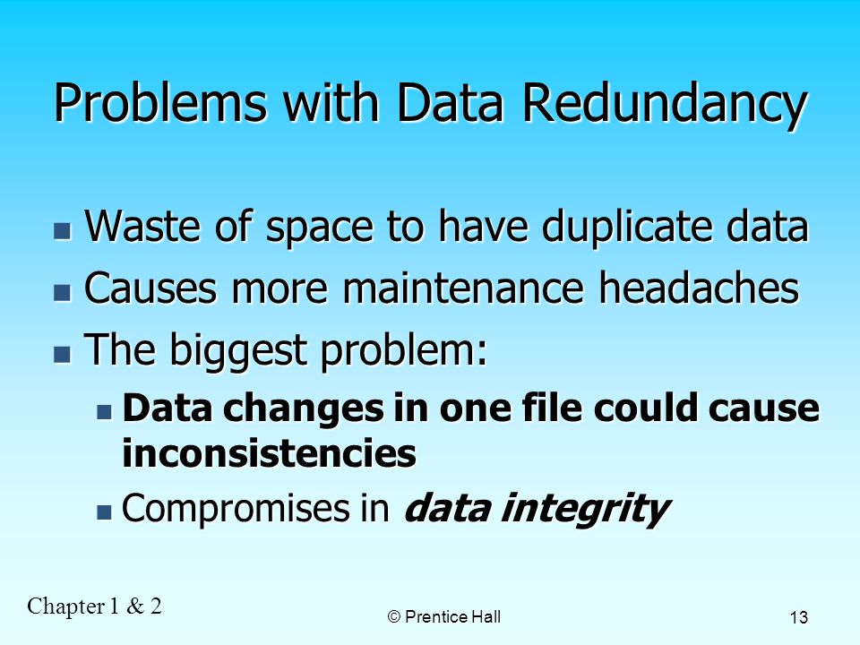 Chapter 1 & 2 © Prentice Hall 13 Problems with Data Redundancy Waste of space to have duplicate data Waste of space to have duplicate data Causes more maintenance headaches Causes more maintenance headaches The biggest problem: The biggest problem: Data changes in one file could cause inconsistencies Data changes in one file could cause inconsistencies Compromises in data integrity Compromises in data integrity