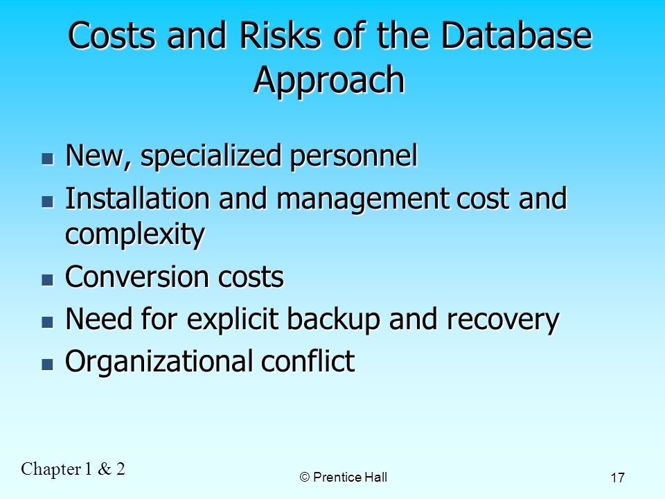 Chapter 1 & 2 © Prentice Hall 17 Costs and Risks of the Database Approach New, specialized personnel New, specialized personnel Installation and management cost and complexity Installation and management cost and complexity Conversion costs Conversion costs Need for explicit backup and recovery Need for explicit backup and recovery Organizational conflict Organizational conflict
