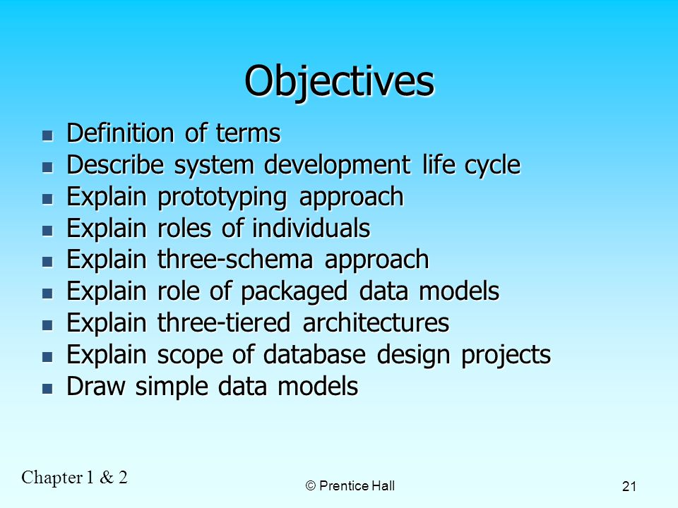 Chapter 1 & 2 © Prentice Hall 21 Objectives Definition of terms Definition of terms Describe system development life cycle Describe system development life cycle Explain prototyping approach Explain prototyping approach Explain roles of individuals Explain roles of individuals Explain three-schema approach Explain three-schema approach Explain role of packaged data models Explain role of packaged data models Explain three-tiered architectures Explain three-tiered architectures Explain scope of database design projects Explain scope of database design projects Draw simple data models Draw simple data models