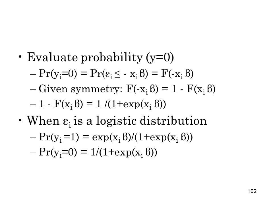 102 Evaluate probability (y=0) –Pr(y i =0) = Pr(ε i ≤ - x i β) = F(-x i β) –Given symmetry: F(-x i β) = 1 - F(x i β) –1 - F(x i β) = 1 /(1+exp(x i β)) When ε i is a logistic distribution –Pr(y i =1) = exp(x i β)/(1+exp(x i β)) –Pr(y i =0) = 1/(1+exp(x i β))