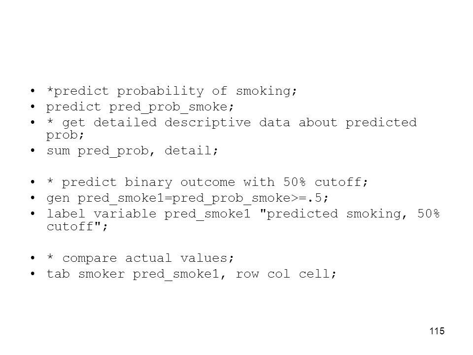 115 *predict probability of smoking; predict pred_prob_smoke; * get detailed descriptive data about predicted prob; sum pred_prob, detail; * predict binary outcome with 50% cutoff; gen pred_smoke1=pred_prob_smoke>=.5; label variable pred_smoke1 predicted smoking, 50% cutoff ; * compare actual values; tab smoker pred_smoke1, row col cell;
