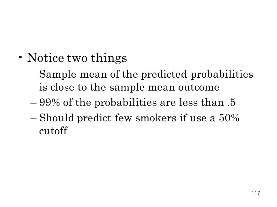 117 Notice two things –Sample mean of the predicted probabilities is close to the sample mean outcome –99% of the probabilities are less than.5 –Should predict few smokers if use a 50% cutoff