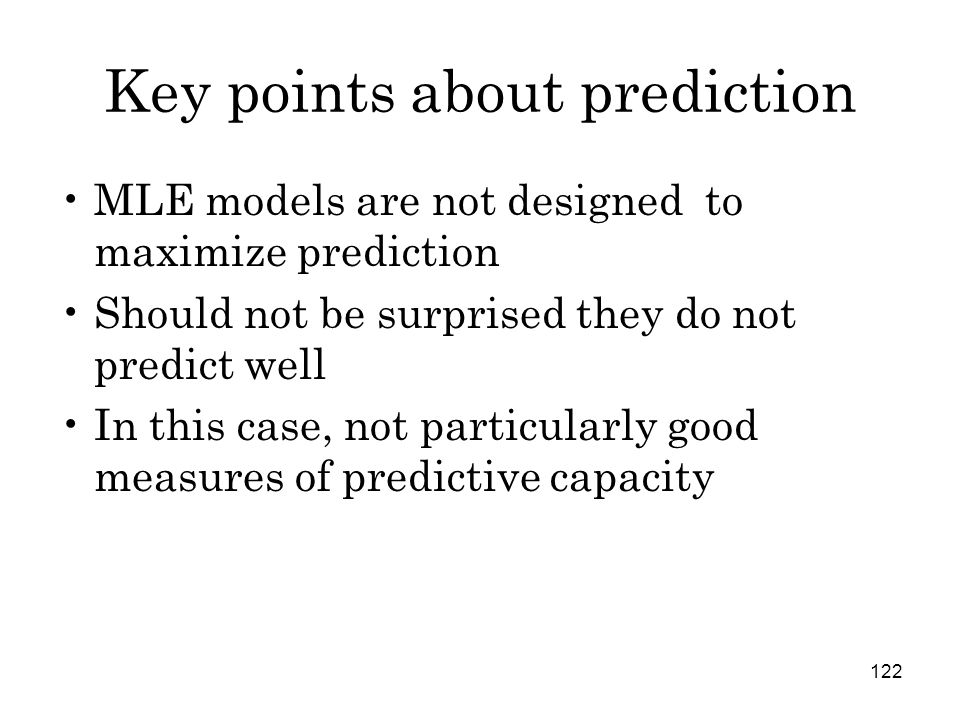 122 Key points about prediction MLE models are not designed to maximize prediction Should not be surprised they do not predict well In this case, not particularly good measures of predictive capacity
