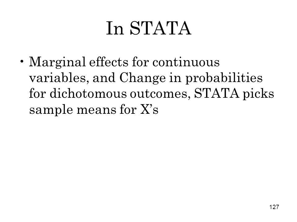 127 In STATA Marginal effects for continuous variables, and Change in probabilities for dichotomous outcomes, STATA picks sample means for X's