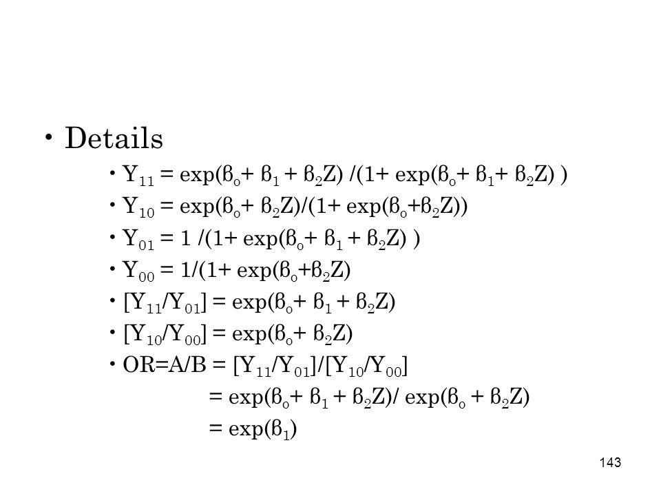 143 Details Y 11 = exp(β o + β 1 + β 2 Z) /(1+ exp(β o + β 1 + β 2 Z) ) Y 10 = exp(β o + β 2 Z)/(1+ exp(β o +β 2 Z)) Y 01 = 1 /(1+ exp(β o + β 1 + β 2 Z) ) Y 00 = 1/(1+ exp(β o +β 2 Z) [Y 11 /Y 01 ] = exp(β o + β 1 + β 2 Z) [Y 10 /Y 00 ] = exp(β o + β 2 Z) OR=A/B = [Y 11 /Y 01 ]/[Y 10 /Y 00 ] = exp(β o + β 1 + β 2 Z)/ exp(β o + β 2 Z) = exp(β 1 )