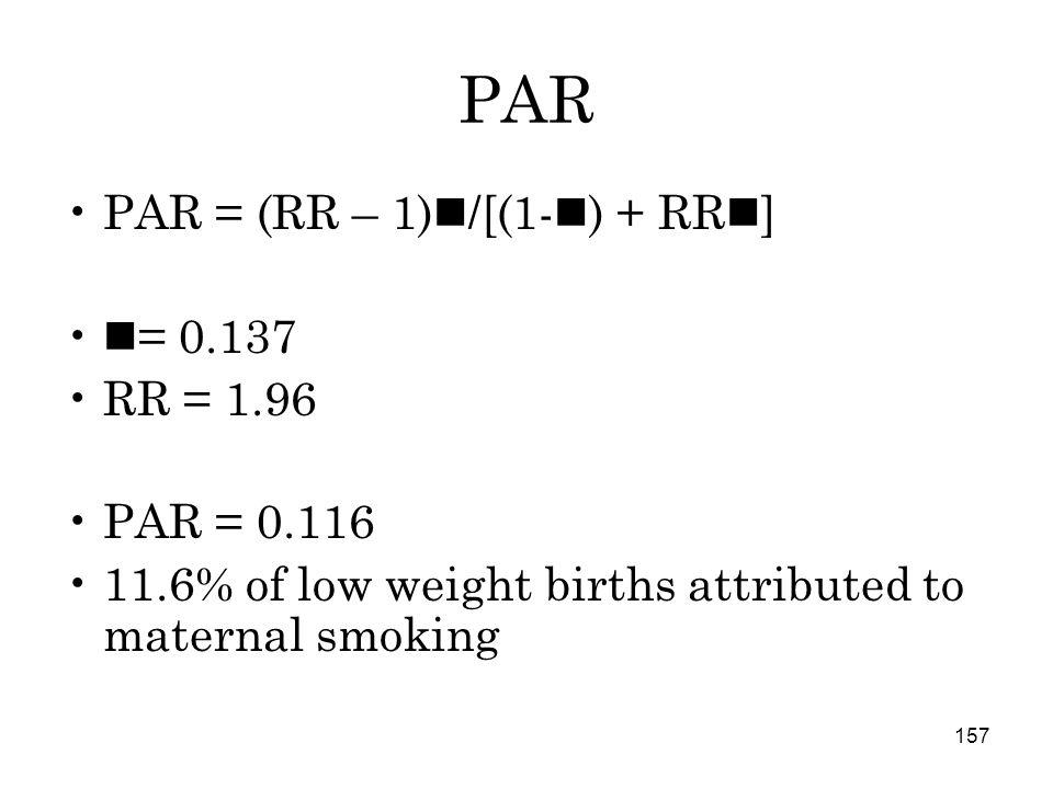 157 PAR PAR = (RR – 1) /[(1- ) + RR ] = 0.137 RR = 1.96 PAR = 0.116 11.6% of low weight births attributed to maternal smoking
