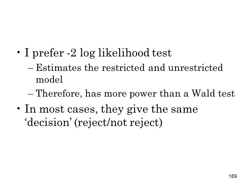 169 I prefer -2 log likelihood test –Estimates the restricted and unrestricted model –Therefore, has more power than a Wald test In most cases, they give the same 'decision' (reject/not reject)