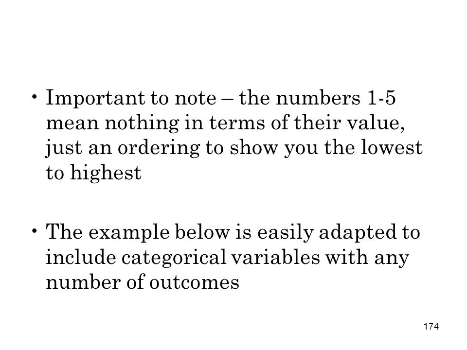 174 Important to note – the numbers 1-5 mean nothing in terms of their value, just an ordering to show you the lowest to highest The example below is easily adapted to include categorical variables with any number of outcomes