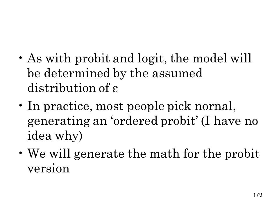 179 As with probit and logit, the model will be determined by the assumed distribution of ε In practice, most people pick nornal, generating an 'ordered probit' (I have no idea why) We will generate the math for the probit version