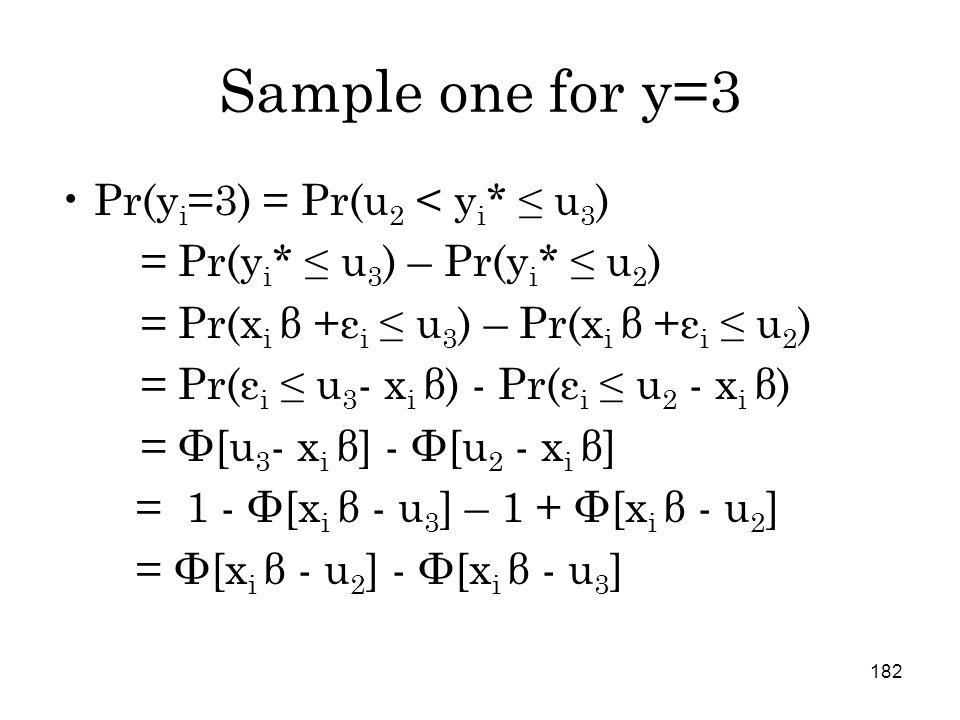 182 Sample one for y=3 Pr(y i =3) = Pr(u 2 < y i * ≤ u 3 ) = Pr(y i * ≤ u 3 ) – Pr(y i * ≤ u 2 ) = Pr(x i β +ε i ≤ u 3 ) – Pr(x i β +ε i ≤ u 2 ) = Pr(ε i ≤ u 3 - x i β) - Pr(ε i ≤ u 2 - x i β) = Φ[u 3 - x i β] - Φ[u 2 - x i β] = 1 - Φ[x i β - u 3 ] – 1 + Φ[x i β - u 2 ] = Φ[x i β - u 2 ] - Φ[x i β - u 3 ]