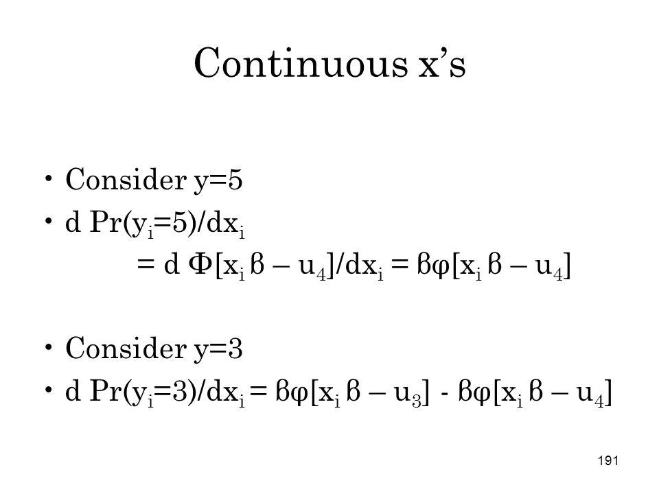 191 Continuous x's Consider y=5 d Pr(y i =5)/dx i = d Φ[x i β – u 4 ]/dx i = βφ[x i β – u 4 ] Consider y=3 d Pr(y i =3)/dx i = βφ[x i β – u 3 ] - βφ[x i β – u 4 ]