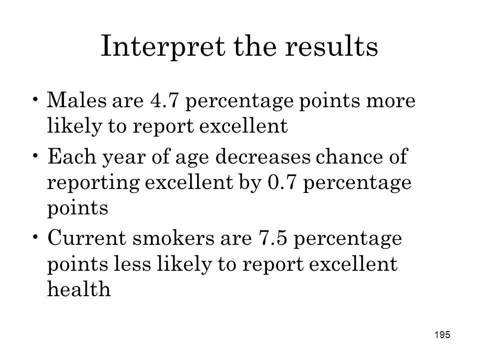 195 Interpret the results Males are 4.7 percentage points more likely to report excellent Each year of age decreases chance of reporting excellent by 0.7 percentage points Current smokers are 7.5 percentage points less likely to report excellent health