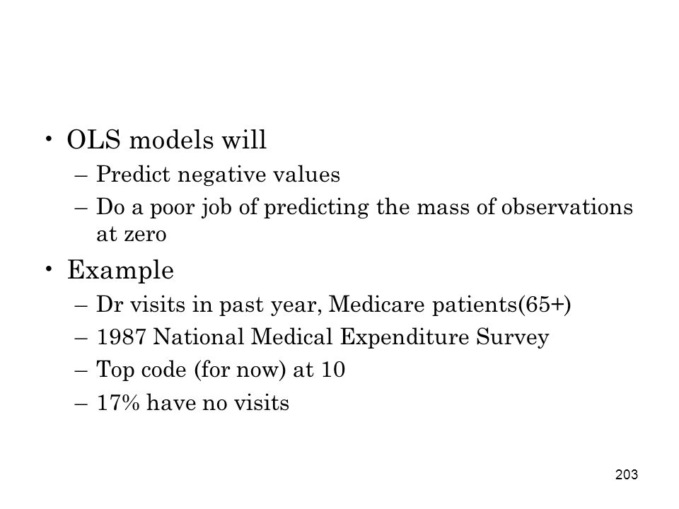 203 OLS models will –Predict negative values –Do a poor job of predicting the mass of observations at zero Example –Dr visits in past year, Medicare patients(65+) –1987 National Medical Expenditure Survey –Top code (for now) at 10 –17% have no visits