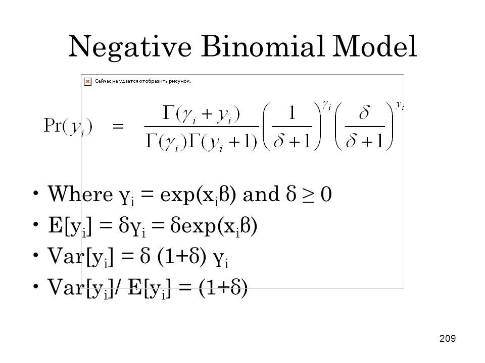 209 Negative Binomial Model Where γ i = exp(x i β) and δ ≥ 0 E[y i ] = δγ i = δexp(x i β) Var[y i ] = δ (1+δ) γ i Var[y i ]/ E[y i ] = (1+δ)