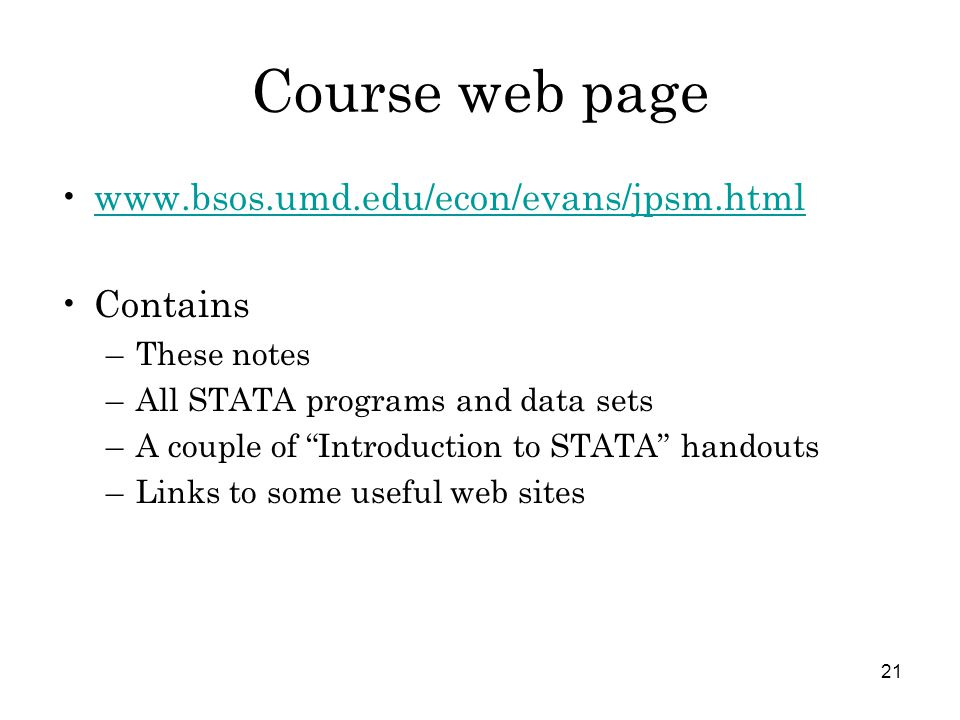 21 Course web page www.bsos.umd.edu/econ/evans/jpsm.html Contains –These notes –All STATA programs and data sets –A couple of Introduction to STATA handouts –Links to some useful web sites